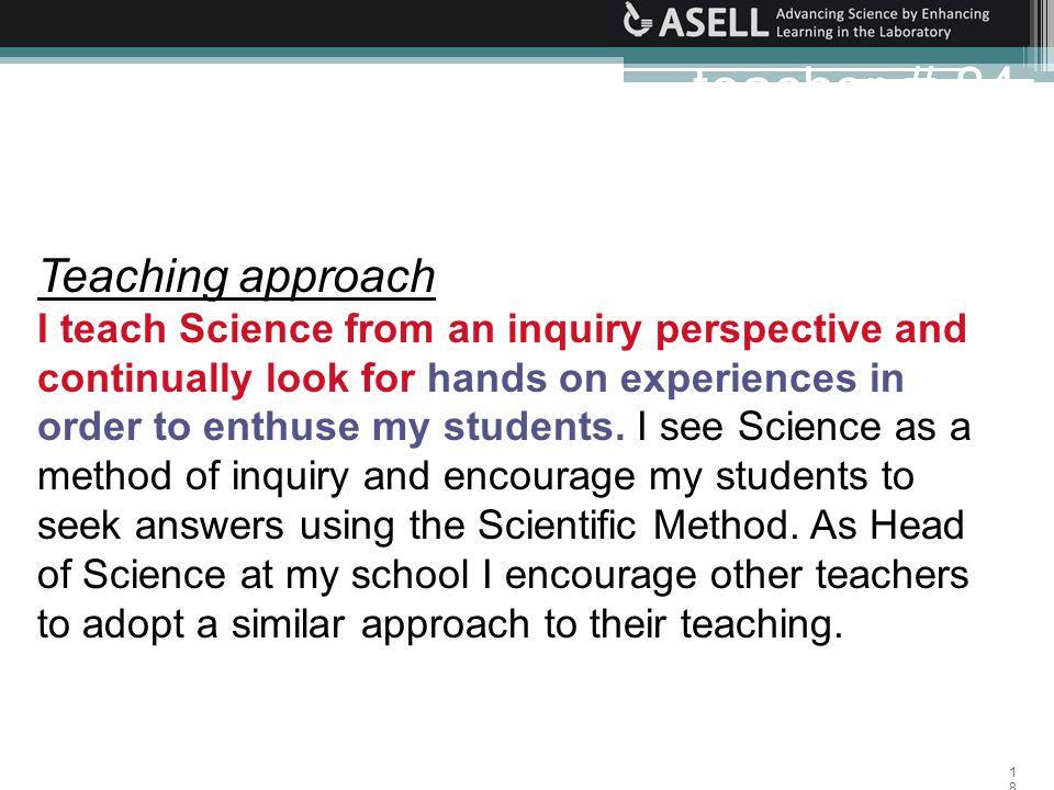 18 Teaching approach I teach Science from an inquiry perspective and continually look for hands on experiences in order to enthuse my students.