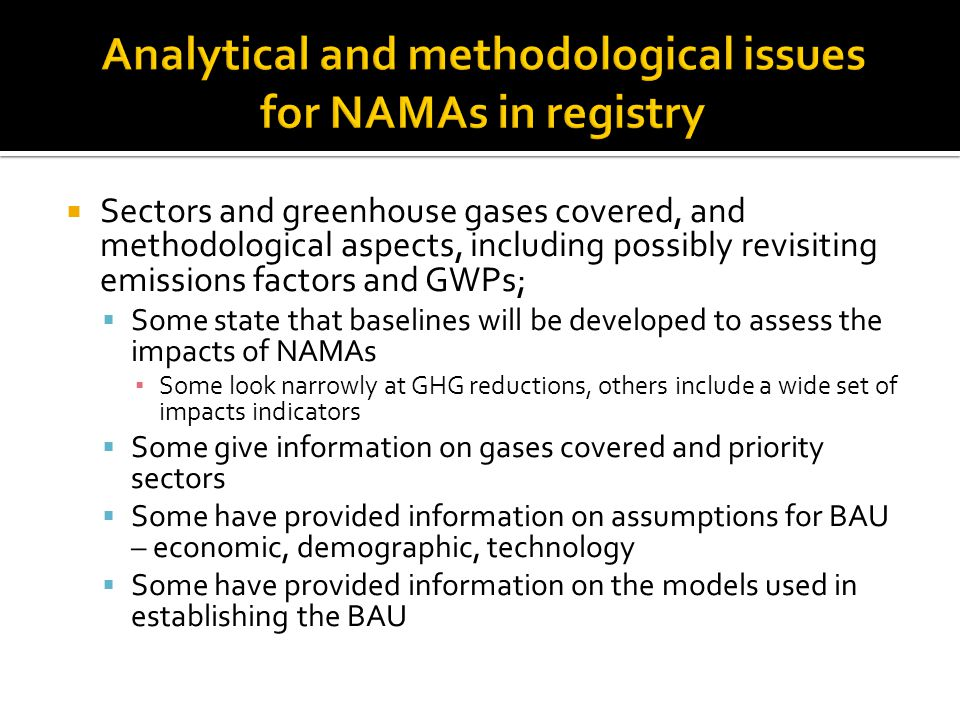  Sectors and greenhouse gases covered, and methodological aspects, including possibly revisiting emissions factors and GWPs;  Some state that baselines will be developed to assess the impacts of NAMAs ▪ Some look narrowly at GHG reductions, others include a wide set of impacts indicators  Some give information on gases covered and priority sectors  Some have provided information on assumptions for BAU – economic, demographic, technology  Some have provided information on the models used in establishing the BAU