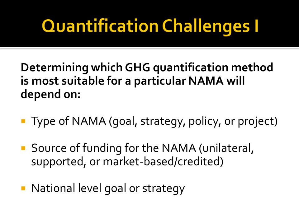 Determining which GHG quantification method is most suitable for a particular NAMA will depend on:  Type of NAMA (goal, strategy, policy, or project)  Source of funding for the NAMA (unilateral, supported, or market-based/credited)  National level goal or strategy