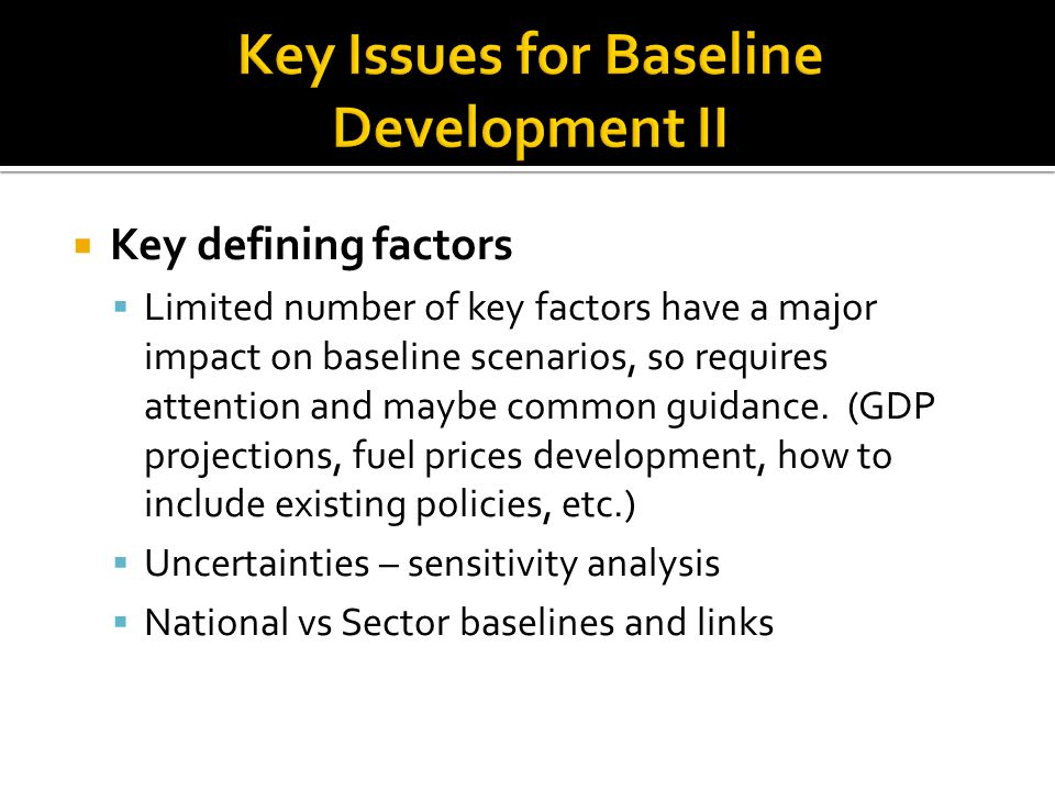  Key defining factors  Limited number of key factors have a major impact on baseline scenarios, so requires attention and maybe common guidance.
