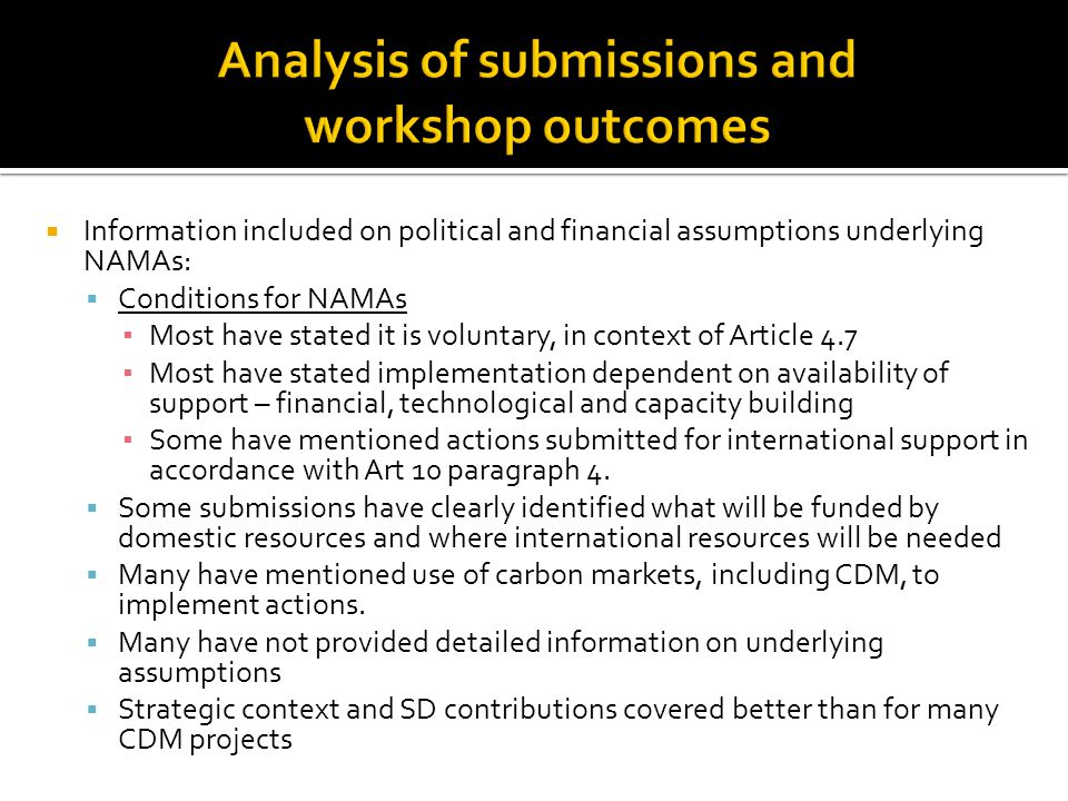  Information included on political and financial assumptions underlying NAMAs:  Conditions for NAMAs ▪ Most have stated it is voluntary, in context of Article 4.7 ▪ Most have stated implementation dependent on availability of support – financial, technological and capacity building ▪ Some have mentioned actions submitted for international support in accordance with Art 10 paragraph 4.