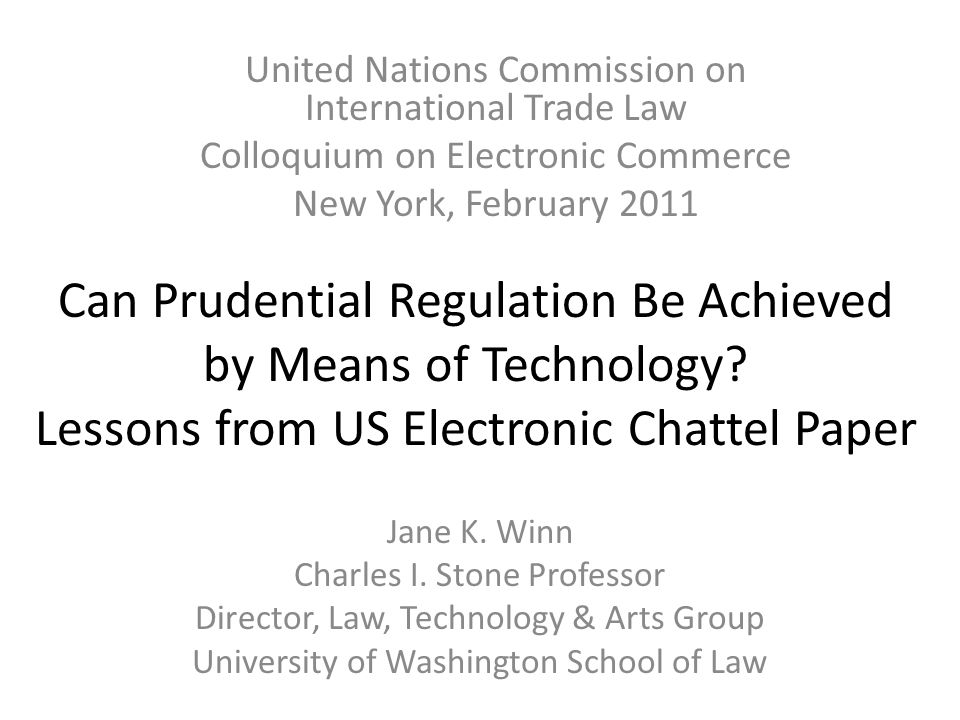 Can Prudential Regulation Be Achieved by Means of Technology? Lessons from US Electronic Chattel Paper Jane K. Winn Charles I. Stone Professor Directo