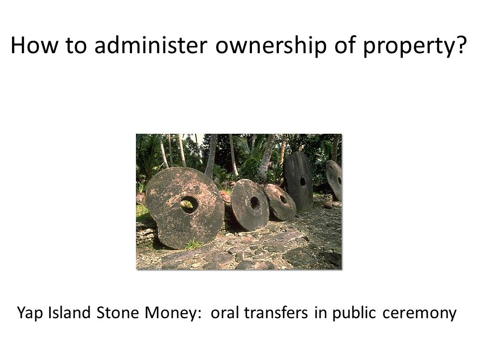 How to administer ownership of property? Yap Island Stone Money: oral transfers in public ceremony