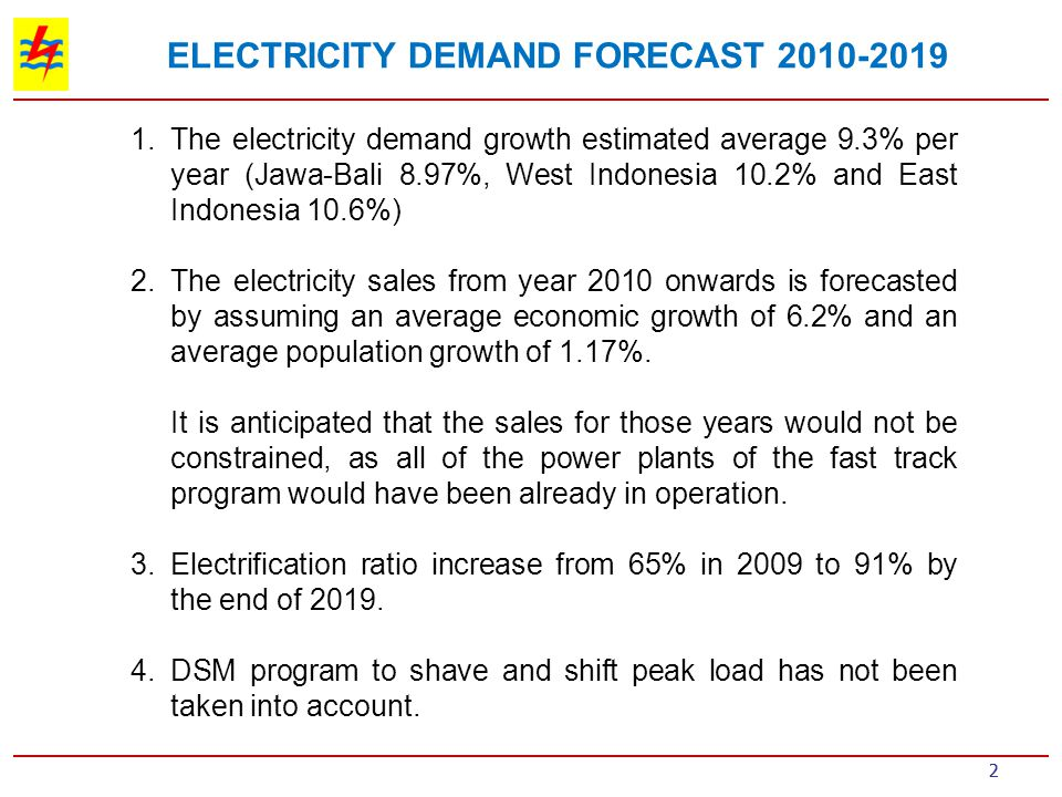 23 For the next 10 years The average electricity demand would grow at 9.3%/year (Jawa-Bali 8.97%, West Indonesia 10.2% and East Indonesia 10.6%) Total additional generation capacity for Indonesia is 53,219 MW, consists of 32,636 MW of PLN projects and 20,583 MW of IPP projects Development of renewable energy, especially geothermal, is encouraged, by additional 5,006 MW by 2018 Total additional transmission network would reach 44,257 kms for all voltage levels, and total additional of transformers would be 103,000 MVA for all voltage levels.
