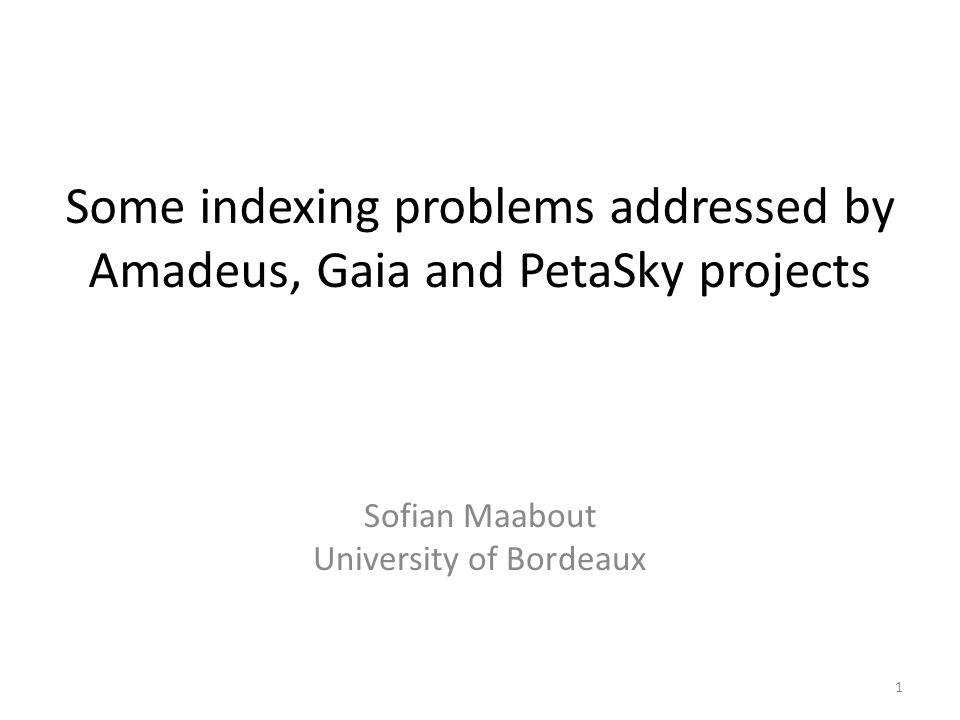 Some indexing problems addressed by Amadeus, Gaia and PetaSky projects Sofian Maabout University of Bordeaux 1