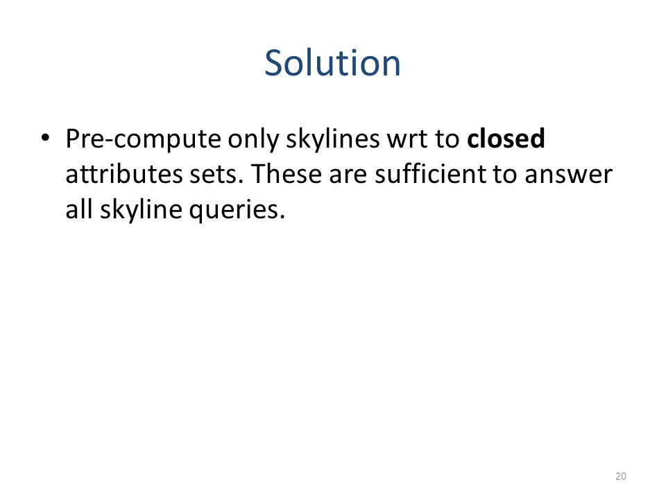 Solution Pre-compute only skylines wrt to closed attributes sets.