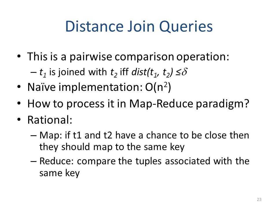 Distance Join Queries This is a pairwise comparison operation: – t 1 is joined with t 2 iff dist(t 1, t 2 ) ≤  Naïve implementation: O(n 2 ) How to process it in Map-Reduce paradigm.