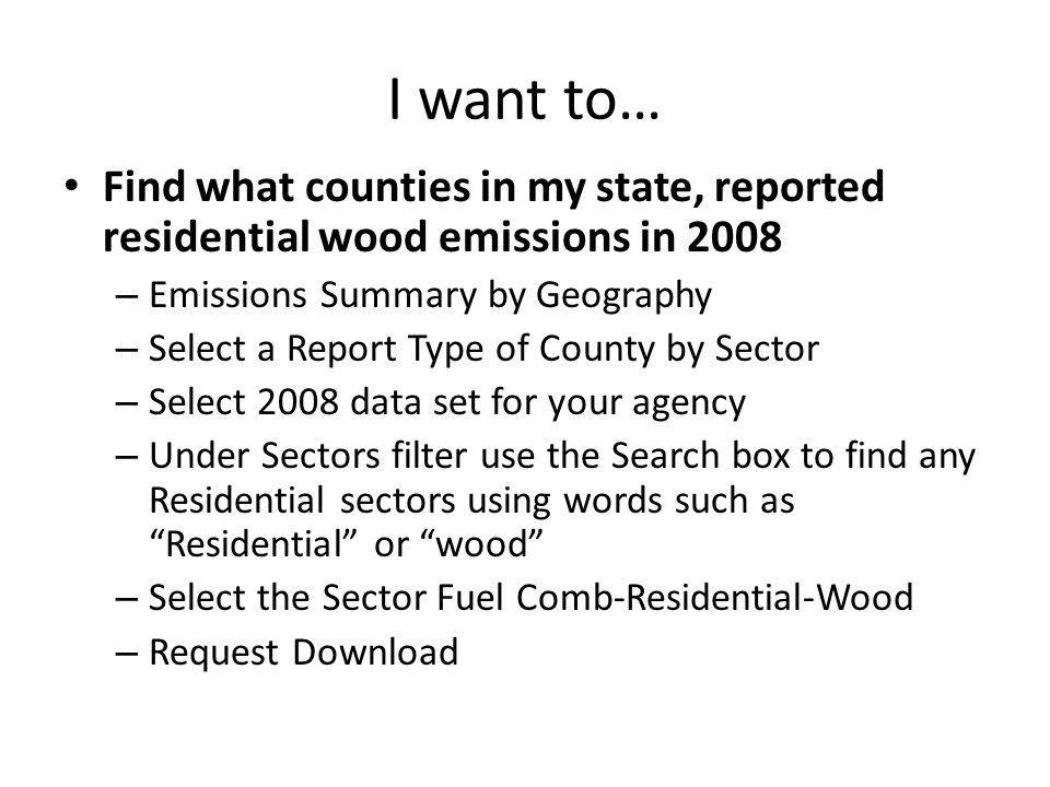 I want to… Find what counties in my state, reported residential wood emissions in 2008 – Emissions Summary by Geography – Select a Report Type of County by Sector – Select 2008 data set for your agency – Under Sectors filter use the Search box to find any Residential sectors using words such as Residential or wood – Select the Sector Fuel Comb-Residential-Wood – Request Download