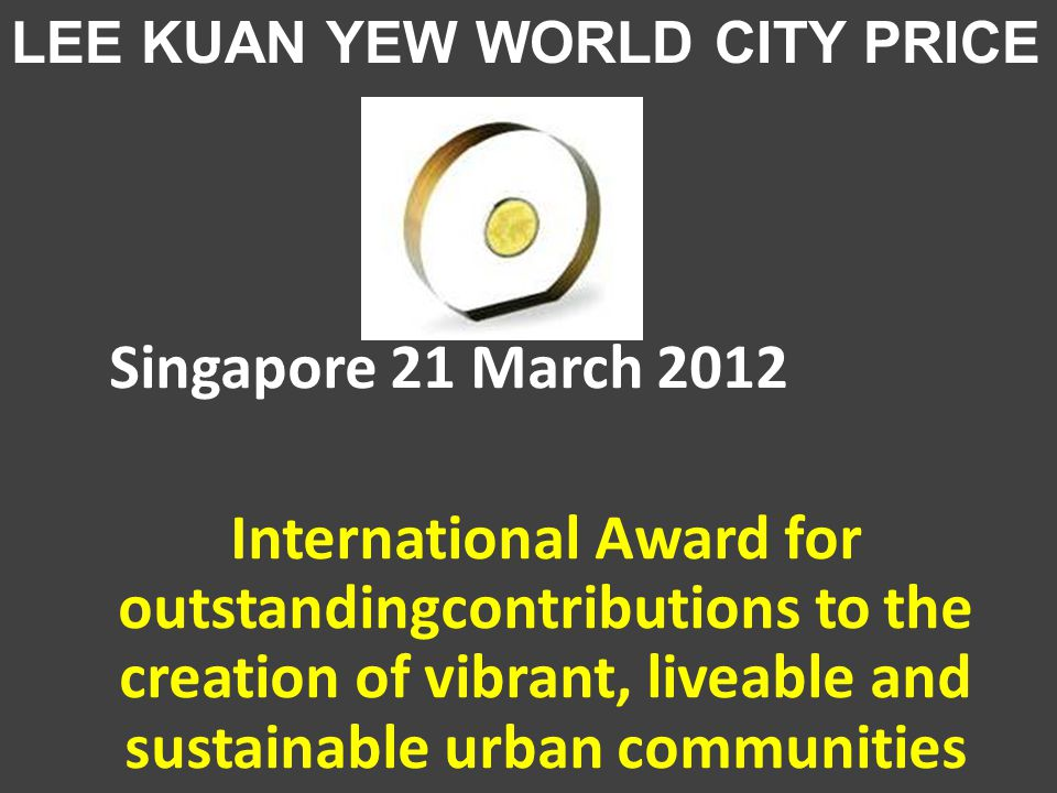 Singapore 21 March 2012 International Award for outstandingcontributions to the creation of vibrant, liveable and sustainable urban communities LEE KUAN YEW WORLD CITY PRICE