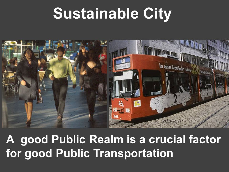 Sustainable City A good Public Realm is a crucial factor for good Public Transportation