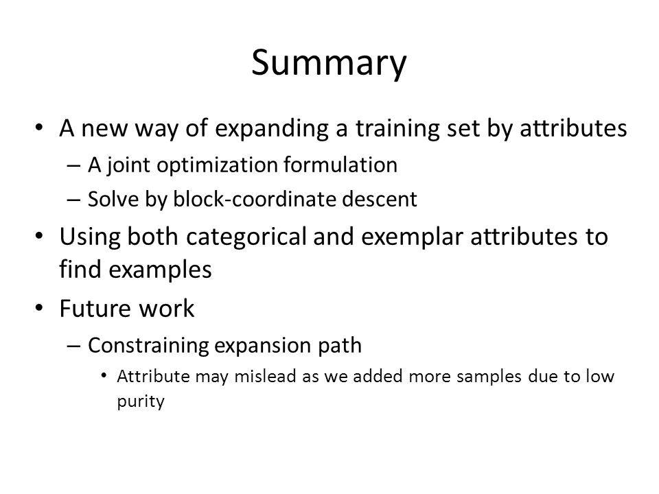 Summary A new way of expanding a training set by attributes – A joint optimization formulation – Solve by block-coordinate descent Using both categorical and exemplar attributes to find examples Future work – Constraining expansion path Attribute may mislead as we added more samples due to low purity