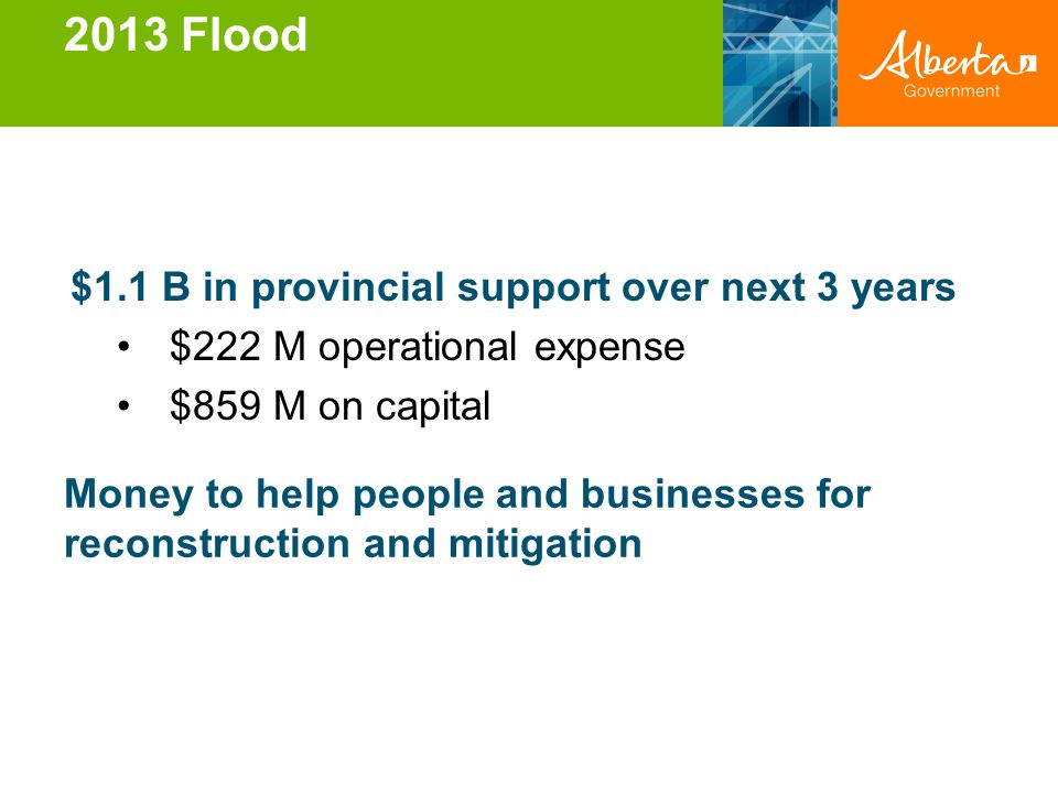 2013 Flood $1.1 B in provincial support over next 3 years $222 M operational expense $859 M on capital Money to help people and businesses for reconst