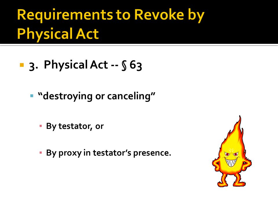 " 3. Physical Act -- § 63  ""destroying or canceling"" ▪ By testator, or ▪ By proxy in testator's presence."