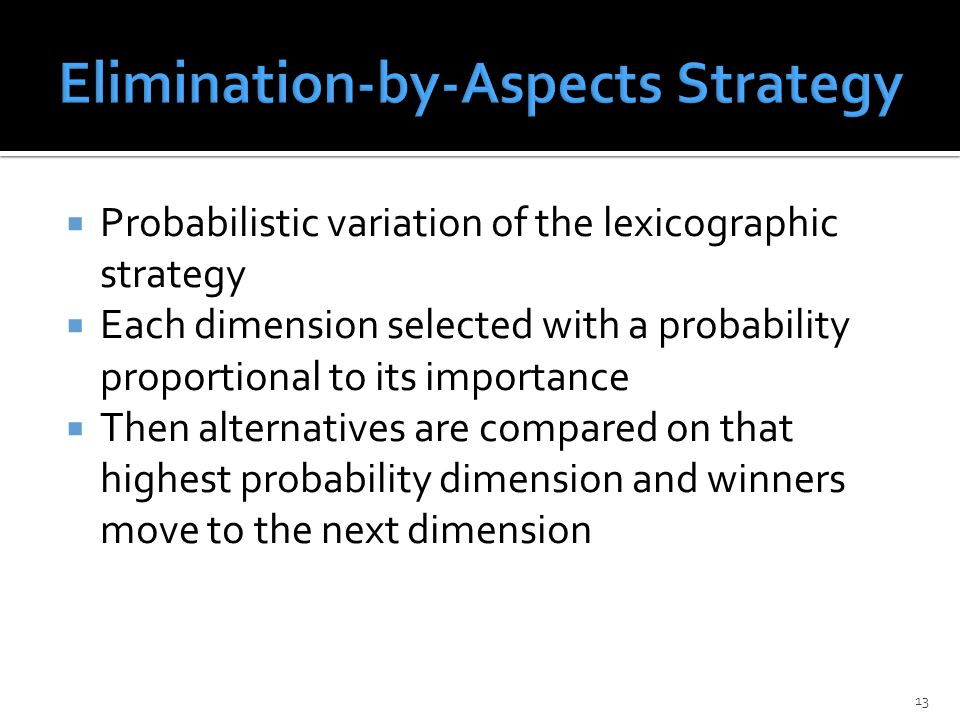  Probabilistic variation of the lexicographic strategy  Each dimension selected with a probability proportional to its importance  Then alternatives are compared on that highest probability dimension and winners move to the next dimension 13