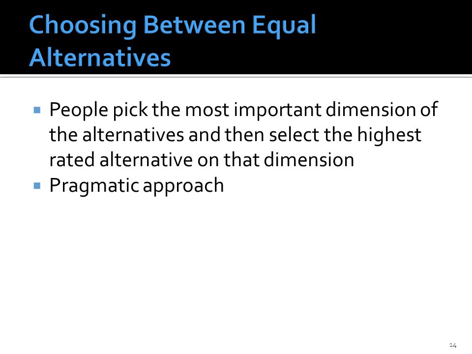  People pick the most important dimension of the alternatives and then select the highest rated alternative on that dimension  Pragmatic approach 14