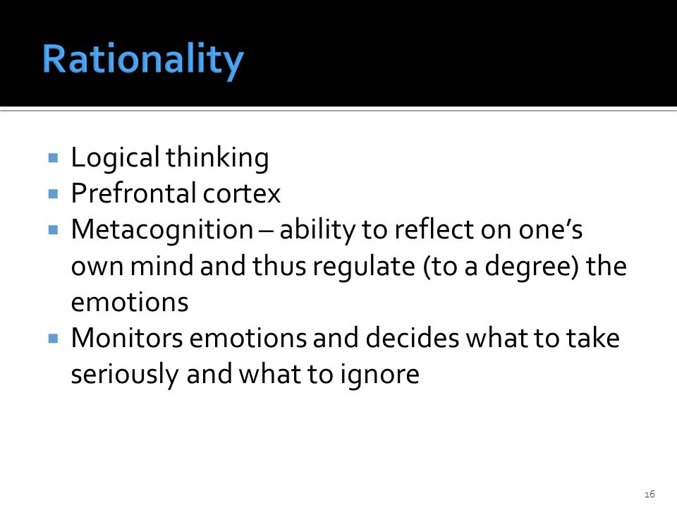  Logical thinking  Prefrontal cortex  Metacognition – ability to reflect on one's own mind and thus regulate (to a degree) the emotions  Monitors emotions and decides what to take seriously and what to ignore 16