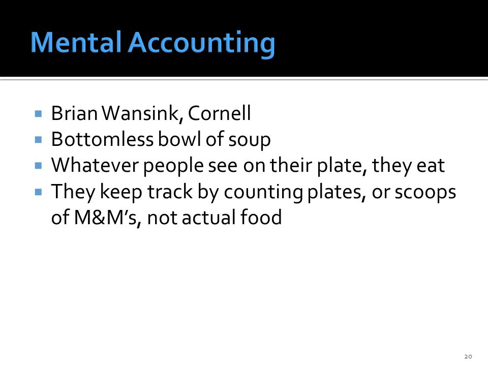  Brian Wansink, Cornell  Bottomless bowl of soup  Whatever people see on their plate, they eat  They keep track by counting plates, or scoops of M&M's, not actual food 20