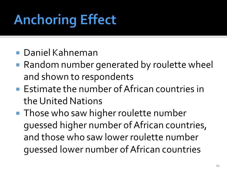  Daniel Kahneman  Random number generated by roulette wheel and shown to respondents  Estimate the number of African countries in the United Nations  Those who saw higher roulette number guessed higher number of African countries, and those who saw lower roulette number guessed lower number of African countries 21