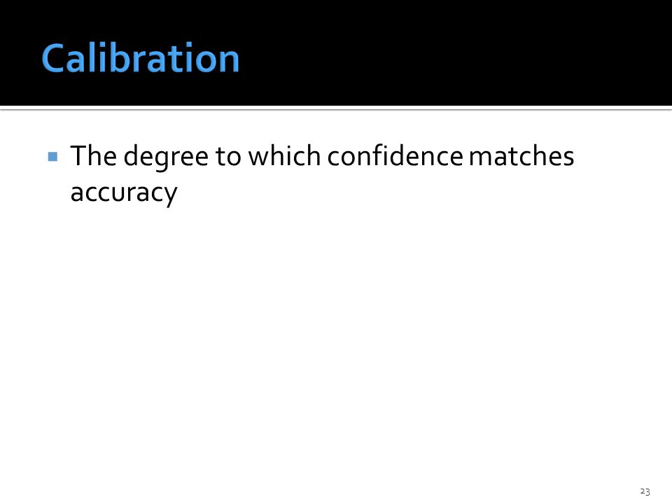  The degree to which confidence matches accuracy 23