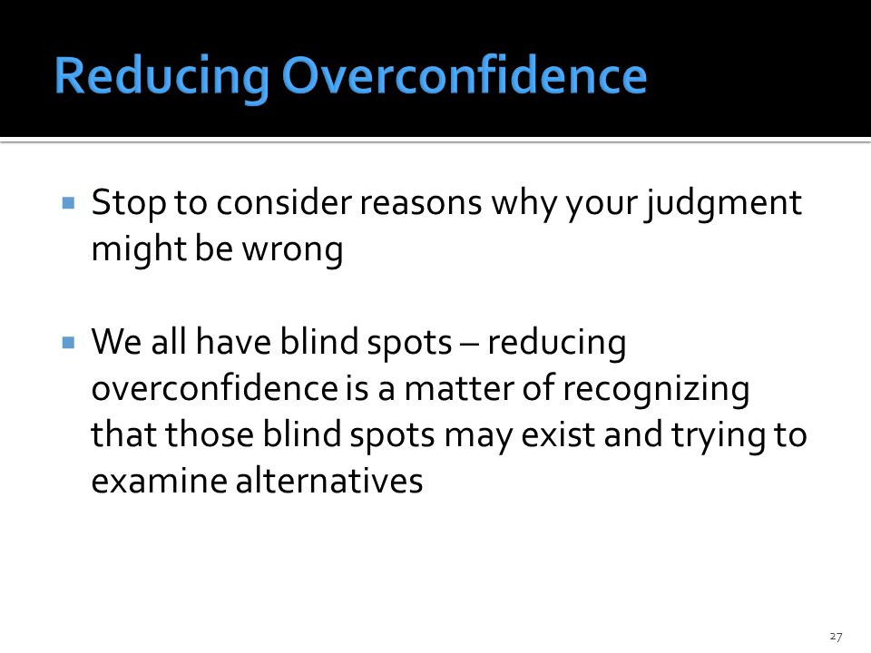  Stop to consider reasons why your judgment might be wrong  We all have blind spots – reducing overconfidence is a matter of recognizing that those blind spots may exist and trying to examine alternatives 27