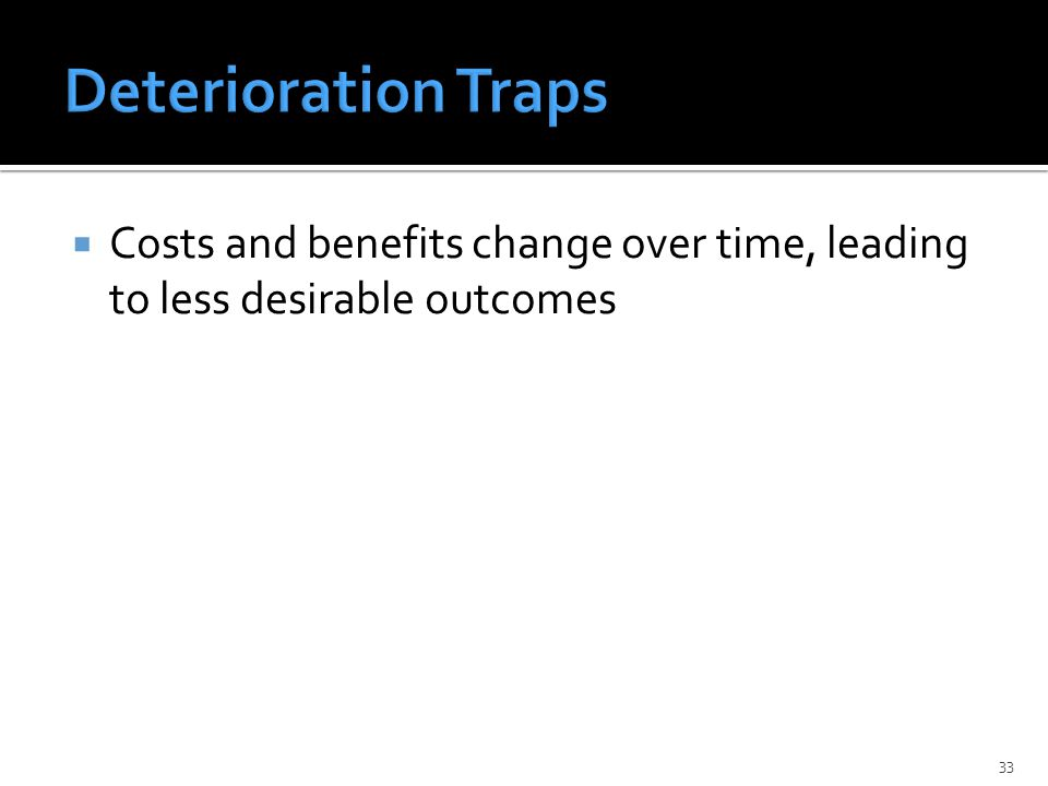 Costs and benefits change over time, leading to less desirable outcomes 33