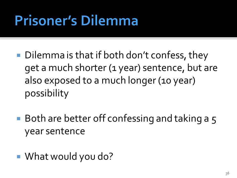  Dilemma is that if both don't confess, they get a much shorter (1 year) sentence, but are also exposed to a much longer (10 year) possibility  Both are better off confessing and taking a 5 year sentence  What would you do.
