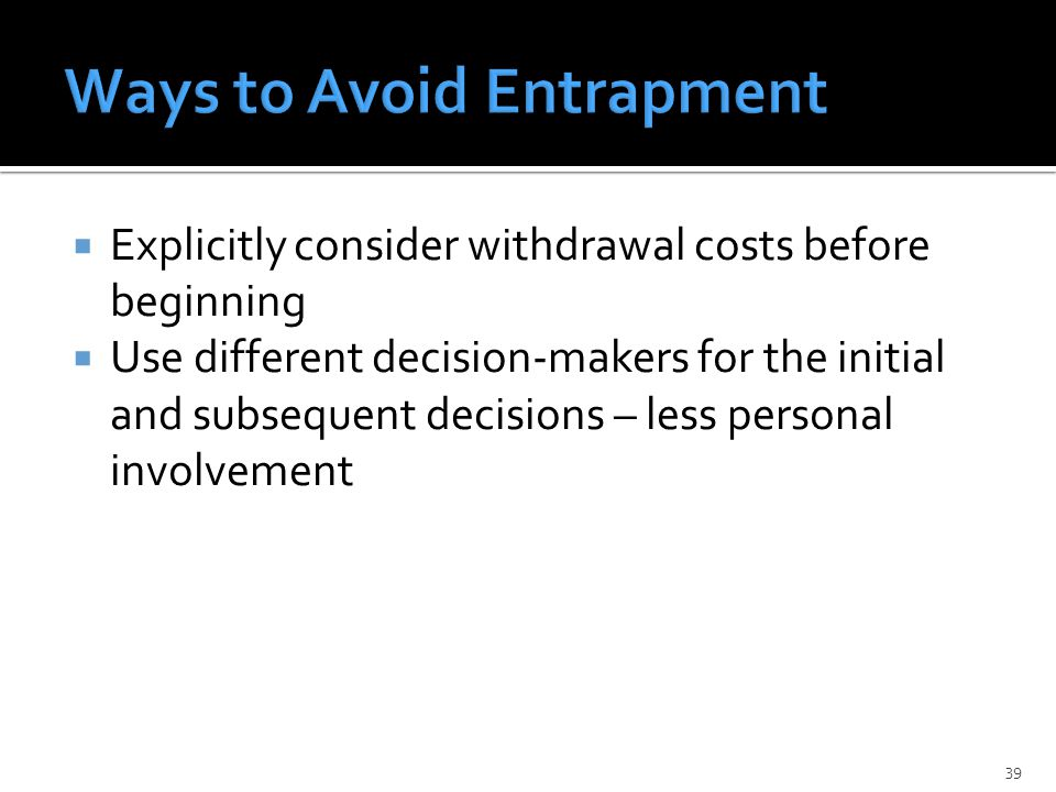  Explicitly consider withdrawal costs before beginning  Use different decision-makers for the initial and subsequent decisions – less personal involvement 39