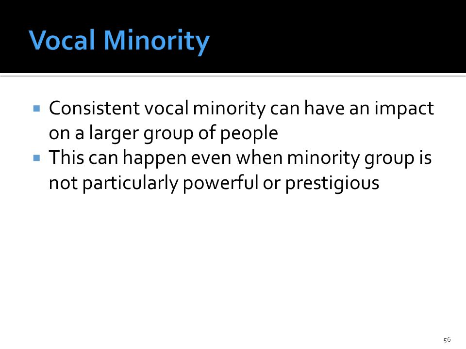  Consistent vocal minority can have an impact on a larger group of people  This can happen even when minority group is not particularly powerful or prestigious 56
