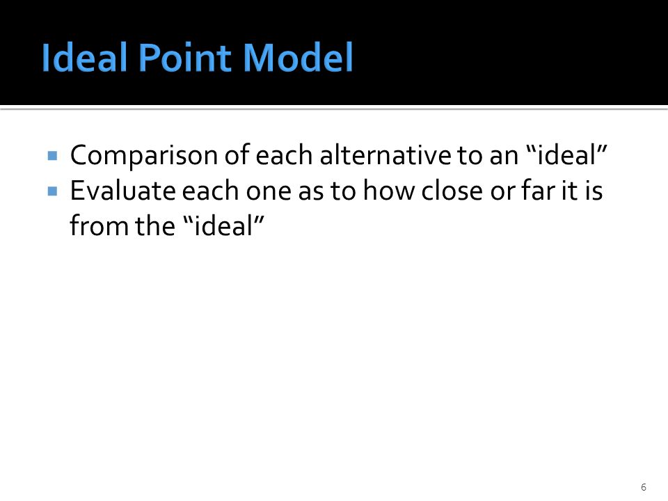  Comparison of each alternative to an ideal  Evaluate each one as to how close or far it is from the ideal 6