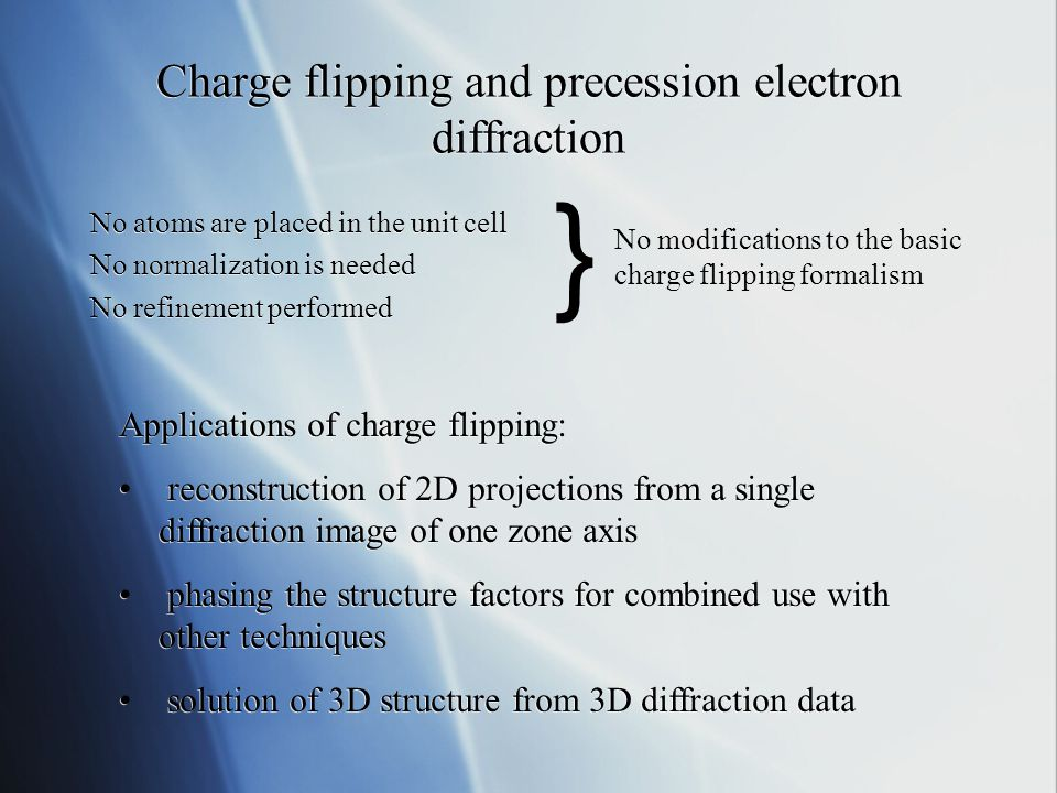 Charge flipping and precession electron diffraction No atoms are placed in the unit cell No normalization is needed No refinement performed No atoms are placed in the unit cell No normalization is needed No refinement performed } No modifications to the basic charge flipping formalism Applications of charge flipping: reconstruction of 2D projections from a single diffraction image of one zone axis phasing the structure factors for combined use with other techniques solution of 3D structure from 3D diffraction data Applications of charge flipping: reconstruction of 2D projections from a single diffraction image of one zone axis phasing the structure factors for combined use with other techniques solution of 3D structure from 3D diffraction data