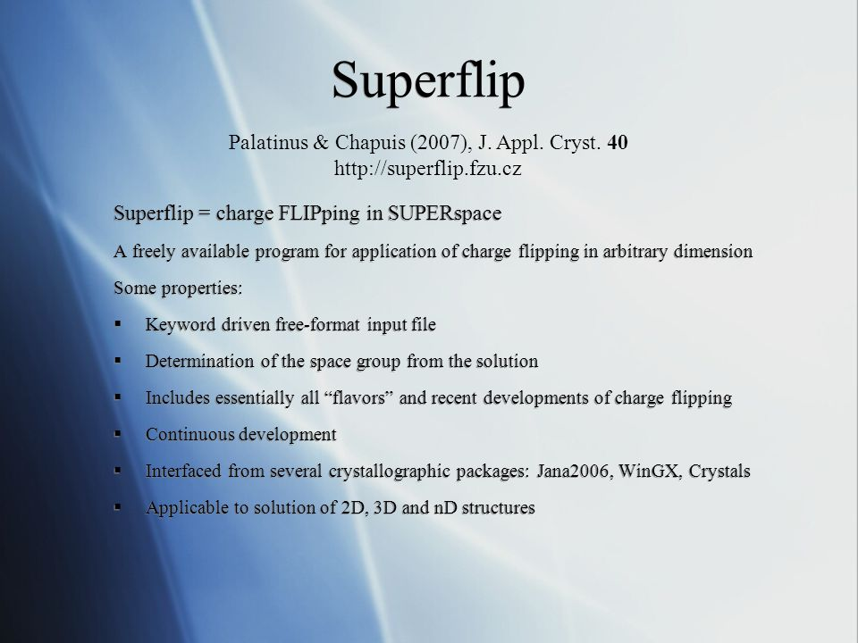 Superflip Superflip = charge FLIPping in SUPERspace A freely available program for application of charge flipping in arbitrary dimension Some properties:  Keyword driven free-format input file  Determination of the space group from the solution  Includes essentially all flavors and recent developments of charge flipping  Continuous development  Interfaced from several crystallographic packages: Jana2006, WinGX, Crystals  Applicable to solution of 2D, 3D and nD structures Superflip = charge FLIPping in SUPERspace A freely available program for application of charge flipping in arbitrary dimension Some properties:  Keyword driven free-format input file  Determination of the space group from the solution  Includes essentially all flavors and recent developments of charge flipping  Continuous development  Interfaced from several crystallographic packages: Jana2006, WinGX, Crystals  Applicable to solution of 2D, 3D and nD structures Palatinus & Chapuis (2007), J.