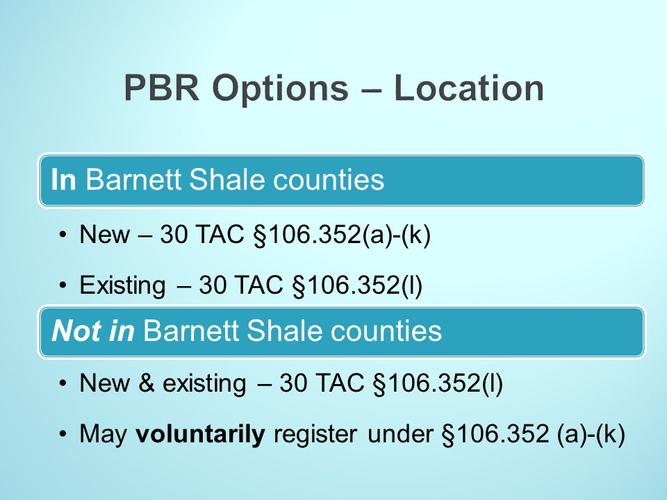 In Barnett Shale counties New – 30 TAC §106.352(a)-(k) Existing – 30 TAC §106.352(l) Not in Barnett Shale counties New & existing – 30 TAC §106.352(l)