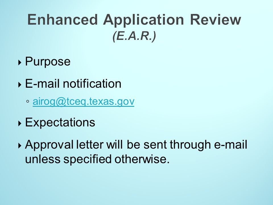  Purpose  E-mail notification ◦ airog@tceq.texas.gov airog@tceq.texas.gov  Expectations  Approval letter will be sent through e-mail unless specif