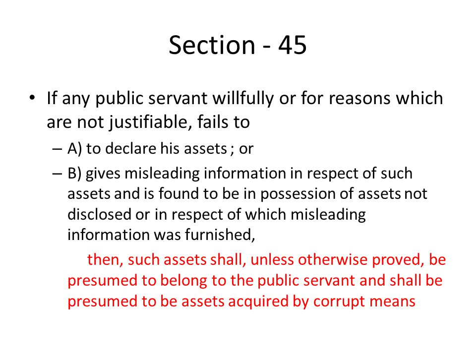 Section - 45 If any public servant willfully or for reasons which are not justifiable, fails to – A) to declare his assets ; or – B) gives misleading information in respect of such assets and is found to be in possession of assets not disclosed or in respect of which misleading information was furnished, then, such assets shall, unless otherwise proved, be presumed to belong to the public servant and shall be presumed to be assets acquired by corrupt means
