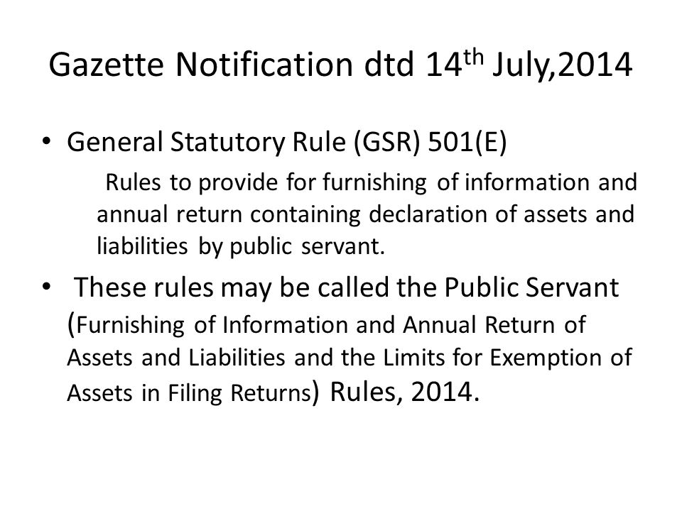 Gazette Notification dtd 14 th July,2014 General Statutory Rule (GSR) 501(E) Rules to provide for furnishing of information and annual return containing declaration of assets and liabilities by public servant.