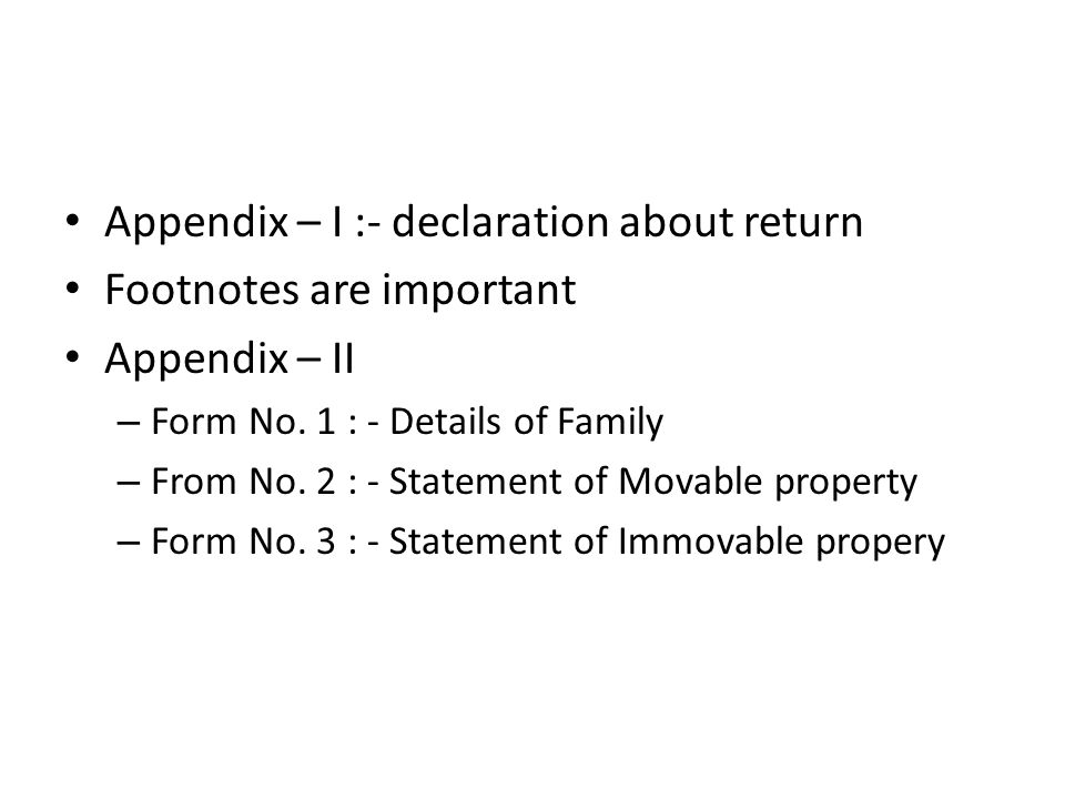 Appendix – I :- declaration about return Footnotes are important Appendix – II – Form No. 1 : - Details of Family – From No. 2 : - Statement of Movabl
