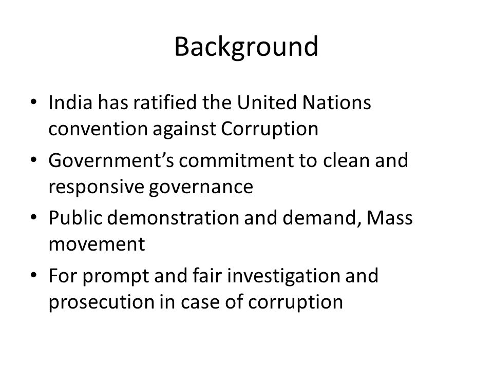Background India has ratified the United Nations convention against Corruption Government's commitment to clean and responsive governance Public demonstration and demand, Mass movement For prompt and fair investigation and prosecution in case of corruption