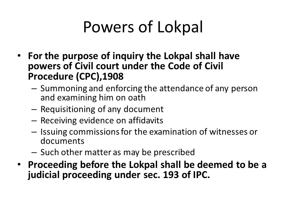 Powers of Lokpal For the purpose of inquiry the Lokpal shall have powers of Civil court under the Code of Civil Procedure (CPC),1908 – Summoning and enforcing the attendance of any person and examining him on oath – Requisitioning of any document – Receiving evidence on affidavits – Issuing commissions for the examination of witnesses or documents – Such other matter as may be prescribed Proceeding before the Lokpal shall be deemed to be a judicial proceeding under sec.