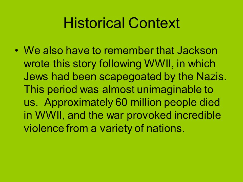 Historical Context We also have to remember that Jackson wrote this story following WWII, in which Jews had been scapegoated by the Nazis.