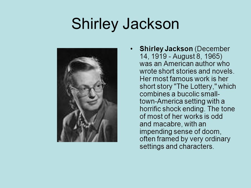 Shirley Jackson Shirley Jackson (December 14, 1919 - August 8, 1965) was an American author who wrote short stories and novels.