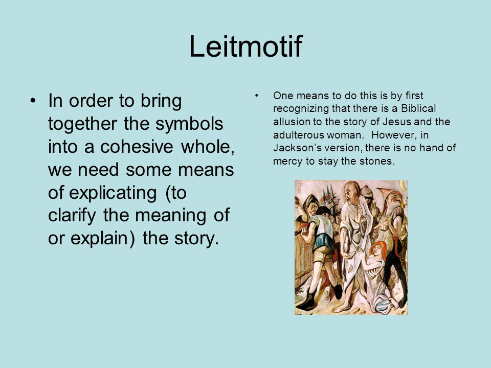 Leitmotif In order to bring together the symbols into a cohesive whole, we need some means of explicating (to clarify the meaning of or explain) the story.