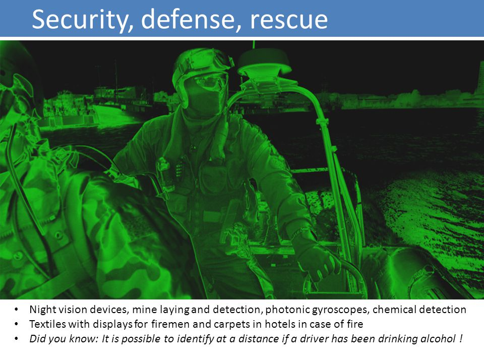 Security, defense, rescue Night vision devices, mine laying and detection, photonic gyroscopes, chemical detection Textiles with displays for firemen and carpets in hotels in case of fire Did you know: It is possible to identify at a distance if a driver has been drinking alcohol !