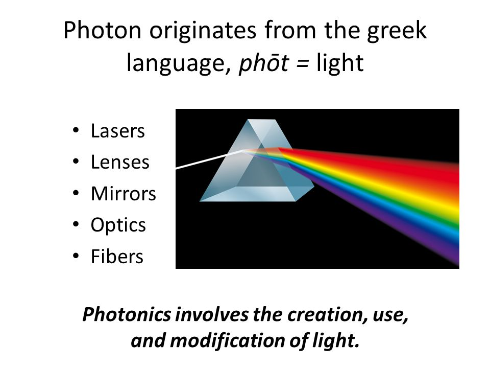 Photon originates from the greek language, phōt = light Lasers Lenses Mirrors Optics Fibers Photonics involves the creation, use, and modification of light.