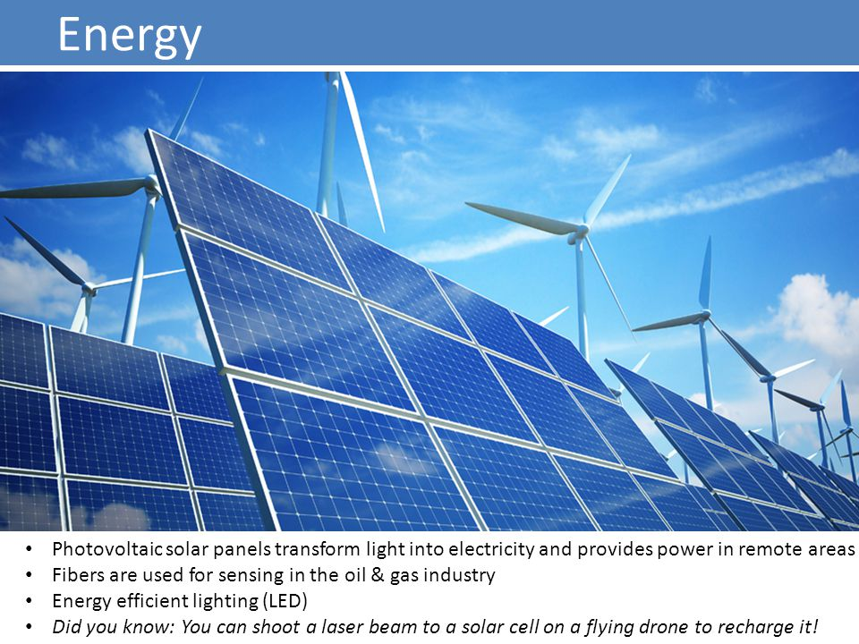 Energy Photovoltaic solar panels transform light into electricity and provides power in remote areas Fibers are used for sensing in the oil & gas industry Energy efficient lighting (LED) Did you know: You can shoot a laser beam to a solar cell on a flying drone to recharge it!