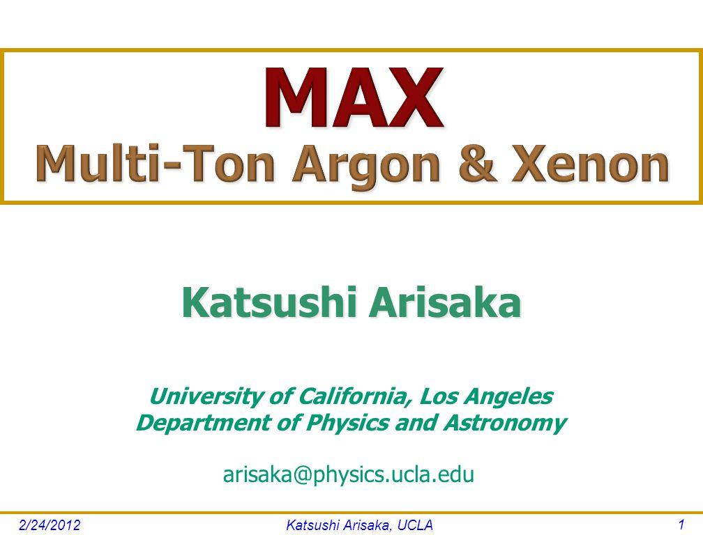 Katsushi Arisaka, UCLA 1 University of California, Los Angeles Department of Physics and Astronomy arisaka@physics.ucla.edu Katsushi Arisaka 2/24/2012