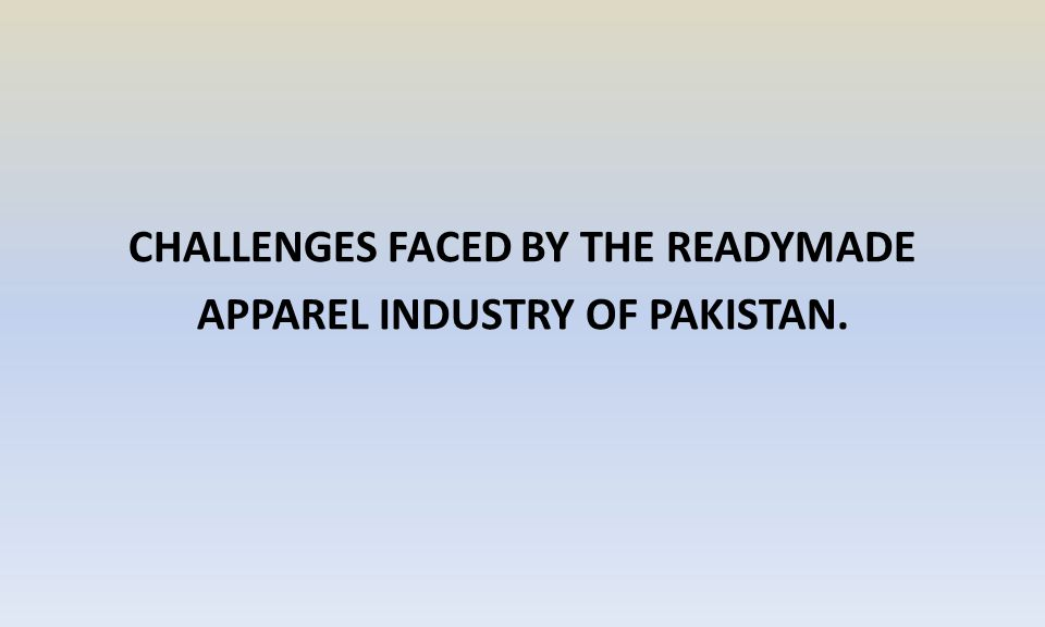 CHALLENGES FACED BY THE READYMADE APPAREL INDUSTRY OF PAKISTAN.