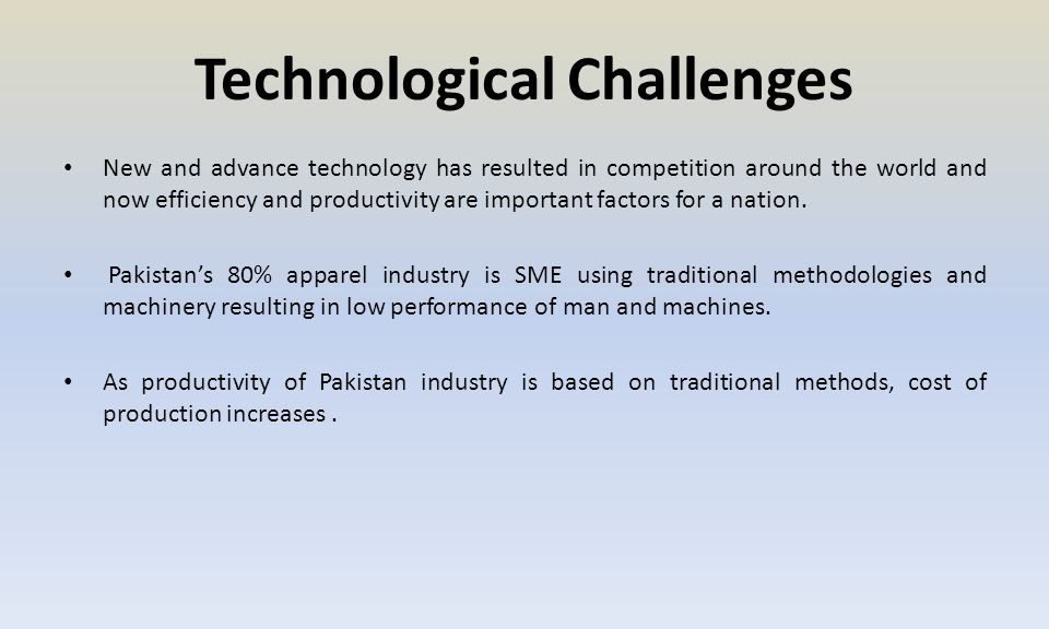 Technological Challenges New and advance technology has resulted in competition around the world and now efficiency and productivity are important factors for a nation.