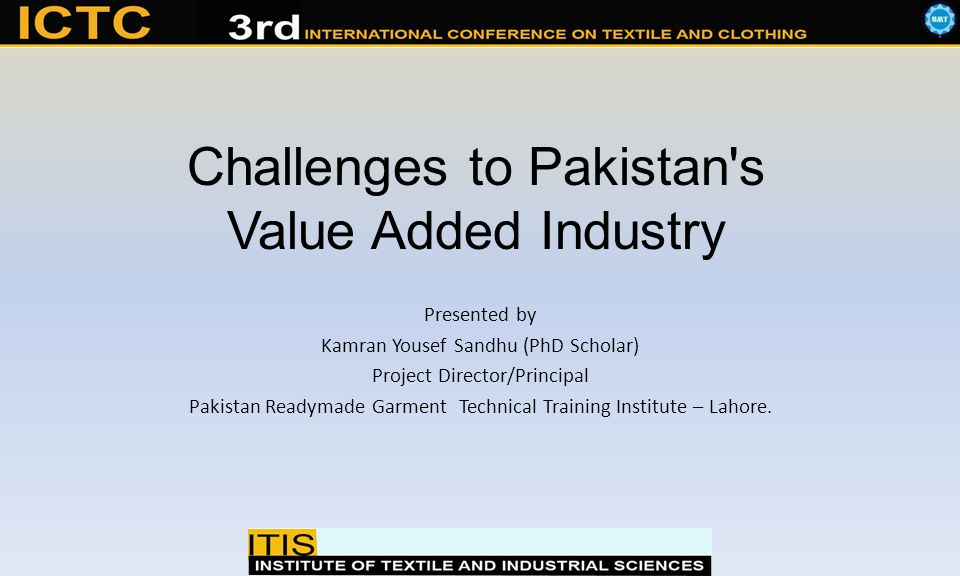 Challenges to Pakistan s Value Added Industry Presented by Kamran Yousef Sandhu (PhD Scholar) Project Director/Principal Pakistan Readymade Garment Technical Training Institute – Lahore.