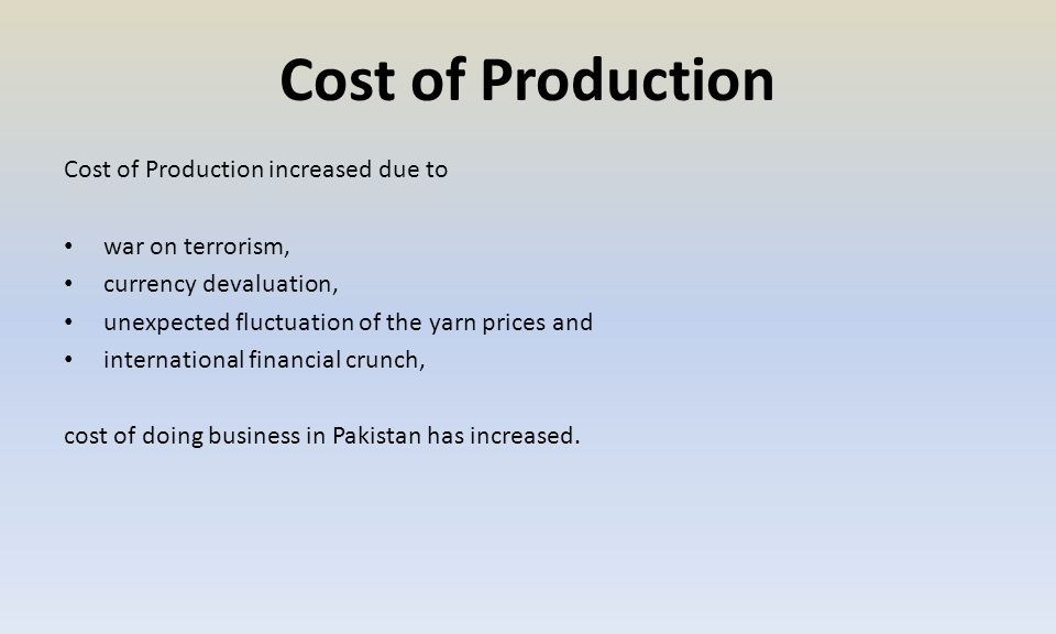 Cost of Production Cost of Production increased due to war on terrorism, currency devaluation, unexpected fluctuation of the yarn prices and international financial crunch, cost of doing business in Pakistan has increased.
