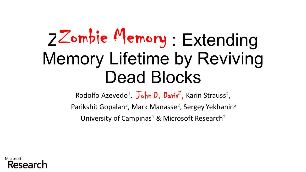 Zombie Memory: Extending Memory Lifetime by Reviving Dead Blocks Rodolfo Azevedo 1, John D. Davis 2, Karin Strauss 2, Parikshit Gopalan 2, Mark Manass